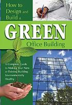 How to design and build a green office building : a complete guide to making your new or existing building environmentally healthy