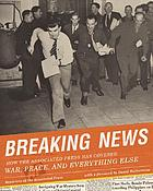 Breaking news : how the Associated Press has covered war, peace, and everything else