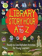 Library story hour from A to Z : ready-to-use alphabet activities for young learners