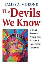 The devils we know : us and them in America's raucous political culture : essays
