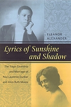 Lyrics of sunshine and shadow : the tragic courtship and marriage of Paul Laurence Dunbar and Alice Ruth Moore : a history of love and violence among the African American elite