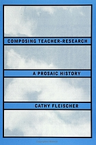 Composing teacher-research : a prosaic history