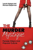 The murder mystique : female killers and popular culture