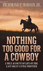 Nothing too good for a cowboy : a true account of life on the last great cattle frontier