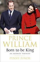 Prince William : born to be king : an intimate portrait
