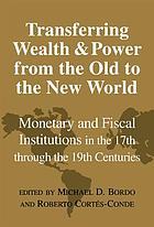 Transferring wealth and power from the old to the new world : monetary and fiscal institutions in the 17th through the 19th century