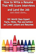 How to write a resume that will score interviews and land the job and much more : 101 world class expert facts, hints, tips and advice on resumes