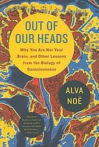 Out of our heads : why you are not your brain, and other lessons from the biology of consciousness