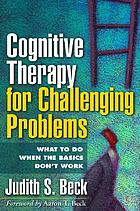Cognitive therapy for challenging problems : what to do when the basics don't work