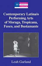 Contemporary Latina/o performing arts of Moraga, Tropicana, Fusco, and Bustamante