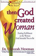 Then God created woman : finding fulfillment as the woman God intended you to be