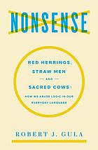Nonsense : red herrings, straw men, and sacred cows : how we abuse logic in our everyday language