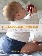 The expectant knitter : 30 designs for baby and your growing family