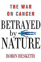 Betrayed by nature : the war on cancer