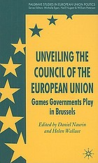 Unveiling the Council of the European Union : games governments play in Brussels