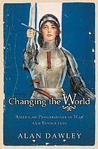 Changing the world : American progressives in war and revolution