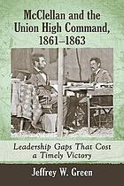McClellan and the Union high command, 1861-1863 : leadership gaps that cost a timely victory