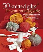50 knitted gifts for year-round giving : designs for every season and occasion featuring the Universal Yarn Deluxe worsted