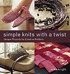Simple knits with a twist : unique projects for creative knitters