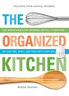 THE ORGANIZED KITCHEN : Keep Your Kitchen Clean, Organized, and Full of Good Food - and Save Time, Money, (and Your Sanity) Every Day!