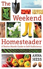 The weekend homesteader : a twelve-month guide to self-sufficiency