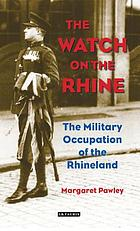 The watch on the Rhine : the military occupation of the Rhineland, 1918-1930