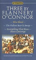 Three by Flannery O'Connor : Wise blood, The violent bear it away, Everything that rises must converge.