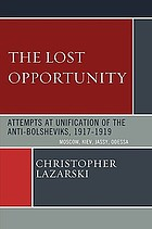 The lost opportunity : attempts at unification of the anti-Bolsheviks, 1917-1919 : Moscow, Kiev, Jassy, Odessa