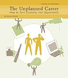 The unplanned career : how to turn curiosity into opportunity : a guide and workbook