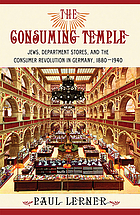 The consuming temple : Jews, department stores, and the consumer revolution in Germany, 1880-1940