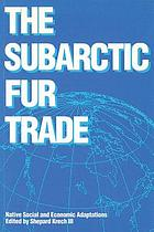 The Subarctic Fur Trade : Native Social and Economic Adaptations.