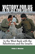Victory for us is to see you suffer : in the West Bank with the Palestinians and the Israelis