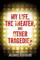 My life, the theater, and other tragedies : a novel