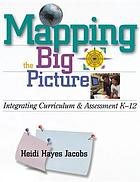 Mapping the big picture : integrating curriculum & assessment, K-12