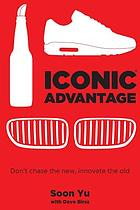 Iconic advantage : Don't chase the new, innovate the old