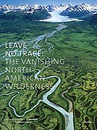 Leave no trace : the vanishing North American wilderness