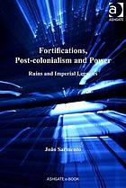 Fortifications, post-colonialism and power : ruins and imperial legacies