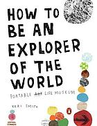 How to be an explorer of the world : portable life museum