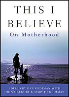 This I believe : on motherhood