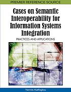 Cases on semantic interoperability for information systems integration : practices and applications