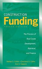Construction funding : the process of real estate development, appraisal, and finance