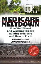 Medicare meltdown : how Wall Street and Washington are ruining Medicare and how to fix it