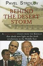 Behind the Desert Storm : A secret archive stolen from the Kremlin that sheds new light on the Arab revolutions in the Middle East