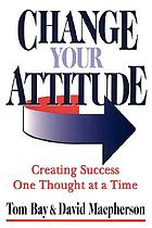 Change your attitude : creating success one thought at a time