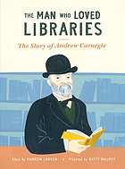 The man who loved libraries : the story of Andrew Carnegie