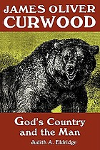James Oliver Curwood : God's country and the man