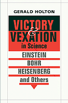 Victory and vexation in science : Einstein, Bohr, Heisenberg, and others