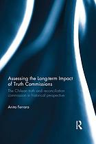 Assessing the long-term impact of truth commissions : the Chilean truth and reconciliation commission in historical perspective