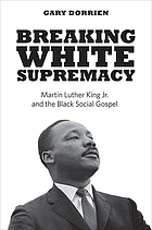 Breaking white supremacy : Martin Luther King Jr. and the black social gospel