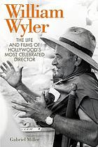 William Wyler : the life and films of Hollywood's most celebrated director